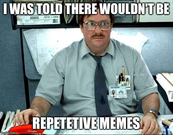 I Was Told There Would Be | I WAS TOLD THERE WOULDN'T BE REPETETIVE MEMES | image tagged in memes,i was told there would be | made w/ Imgflip meme maker