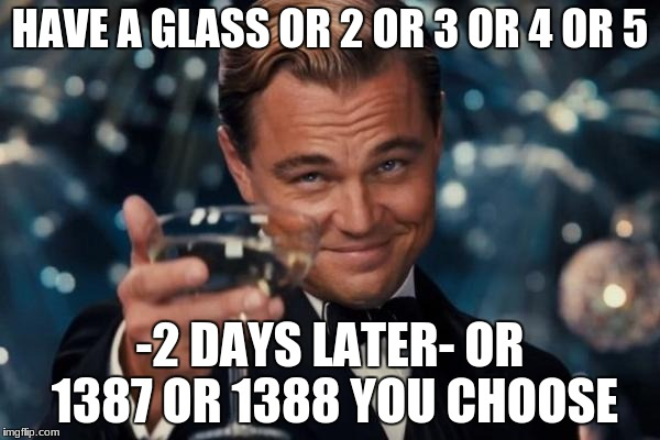 Leonardo Dicaprio Cheers Meme | HAVE A GLASS OR 2 OR 3 OR 4 OR 5 -2 DAYS LATER- OR 1387 OR 1388 YOU CHOOSE | image tagged in memes,leonardo dicaprio cheers | made w/ Imgflip meme maker