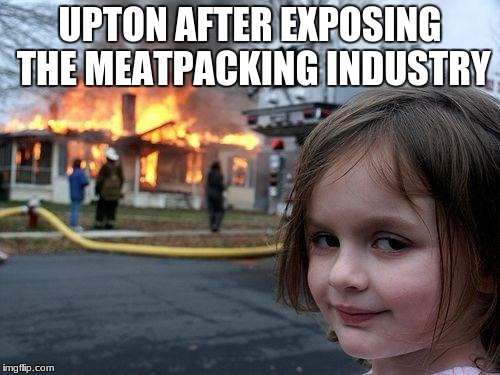 Disaster Girl Meme | UPTON AFTER EXPOSING THE MEATPACKING INDUSTRY | image tagged in memes,disaster girl | made w/ Imgflip meme maker