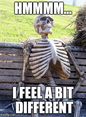 Waiting Skeleton Meme | HMMMM... I FEEL A BIT DIFFERENT | image tagged in memes,waiting skeleton | made w/ Imgflip meme maker