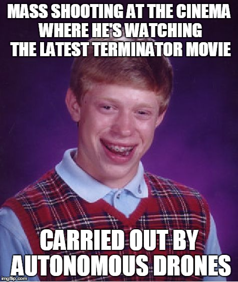 Survivors: 0.0 | MASS SHOOTING AT THE CINEMA WHERE HE'S WATCHING THE LATEST TERMINATOR MOVIE CARRIED OUT BY AUTONOMOUS DRONES | image tagged in memes,bad luck brian,terminator,drones,robot war,what in termination | made w/ Imgflip meme maker