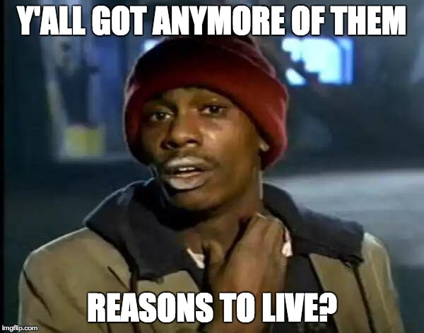 Y'all Got Any More Of That Meme | Y'ALL GOT ANYMORE OF THEM REASONS TO LIVE? | image tagged in memes,y'all got any more of that,funny | made w/ Imgflip meme maker