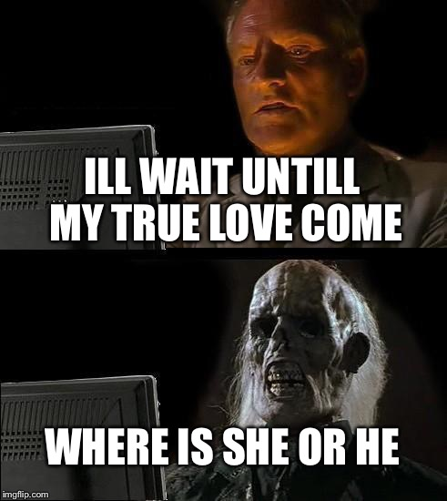 Ill Just Wait Here Meme | ILL WAIT UNTILL MY TRUE LOVE COME WHERE IS SHE OR HE | image tagged in memes,ill just wait here | made w/ Imgflip meme maker