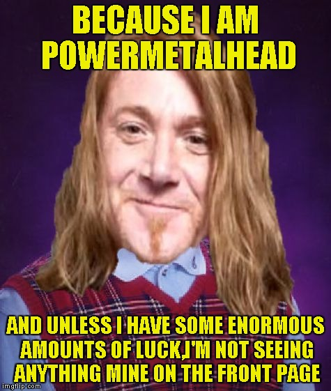 Bad Luck PowerMetalhead | BECAUSE I AM POWERMETALHEAD AND UNLESS I HAVE SOME ENORMOUS AMOUNTS OF LUCK,I'M NOT SEEING ANYTHING MINE ON THE FRONT PAGE | image tagged in bad luck powermetalhead | made w/ Imgflip meme maker