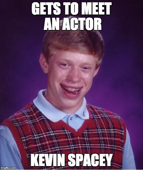 Bad Luck Brian Meme | GETS TO MEET AN ACTOR KEVIN SPACEY | image tagged in memes,bad luck brian | made w/ Imgflip meme maker
