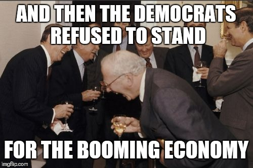 Laughing Men In Suits Meme | AND THEN THE DEMOCRATS REFUSED TO STAND FOR THE BOOMING ECONOMY | image tagged in memes,laughing men in suits | made w/ Imgflip meme maker