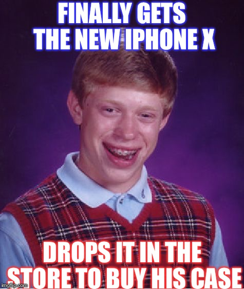 Bad Luck Brian Meme | FINALLY GETS THE NEW IPHONE X DROPS IT IN THE STORE TO BUY HIS CASE | image tagged in memes,bad luck brian | made w/ Imgflip meme maker