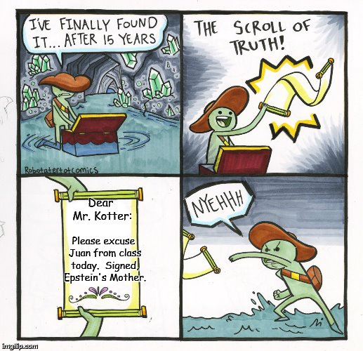 The Scroll Of Truth Meme | Dear Mr. Kotter: Please excuse Juan from class today.  Signed, Epstein's Mother. | image tagged in memes,the scroll of truth | made w/ Imgflip meme maker