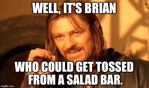 One Does Not Simply Meme | WELL, IT'S BRIAN WHO COULD GET TOSSED FROM A SALAD BAR. | image tagged in memes,one does not simply | made w/ Imgflip meme maker
