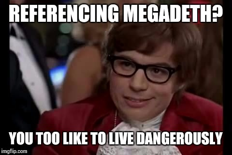 REFERENCING MEGADETH? YOU TOO LIKE TO LIVE DANGEROUSLY | made w/ Imgflip meme maker