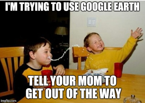 Yo mama so fat | I'M TRYING TO USE GOOGLE EARTH TELL YOUR MOM TO GET OUT OF THE WAY | image tagged in yo mama,yo mamas so fat | made w/ Imgflip meme maker