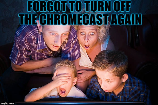 FORGOT TO TURN OFF THE CHROMECAST AGAIN | made w/ Imgflip meme maker