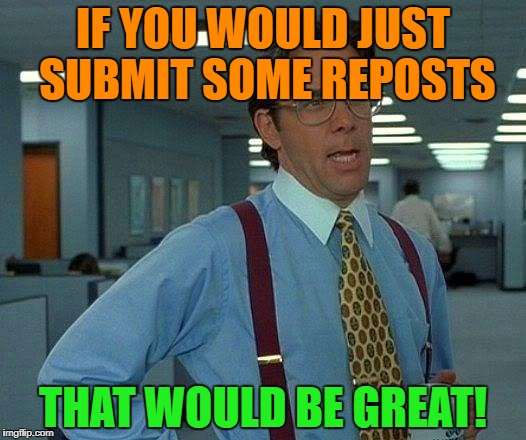 That Would Be Great Meme | IF YOU WOULD JUST SUBMIT SOME REPOSTS THAT WOULD BE GREAT! | image tagged in memes,that would be great | made w/ Imgflip meme maker