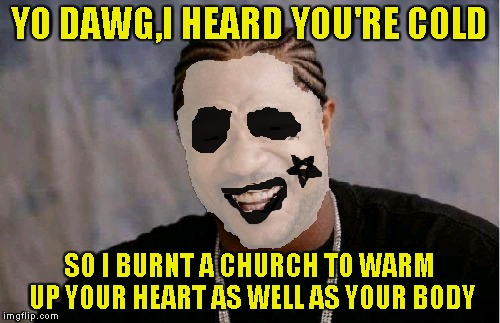 YO DAWG,I HEARD YOU'RE COLD SO I BURNT A CHURCH TO WARM UP YOUR HEART AS WELL AS YOUR BODY | made w/ Imgflip meme maker