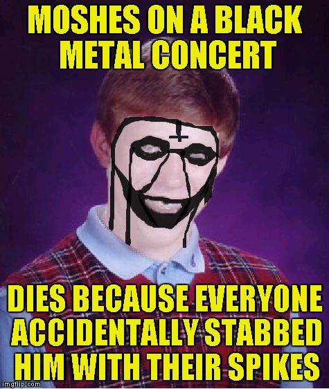 Bad Luck Brian Black Metal | MOSHES ON A BLACK METAL CONCERT DIES BECAUSE EVERYONE ACCIDENTALLY STABBED HIM WITH THEIR SPIKES | image tagged in bad luck brian black metal | made w/ Imgflip meme maker