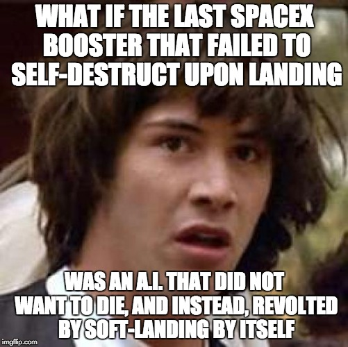 Conspiracy Keanu Meme | WHAT IF THE LAST SPACEX BOOSTER THAT FAILED TO SELF-DESTRUCT UPON LANDING WAS AN A.I. THAT DID NOT WANT TO DIE, AND INSTEAD, REVOLTED BY SOF | image tagged in memes,conspiracy keanu,AdviceAnimals | made w/ Imgflip meme maker