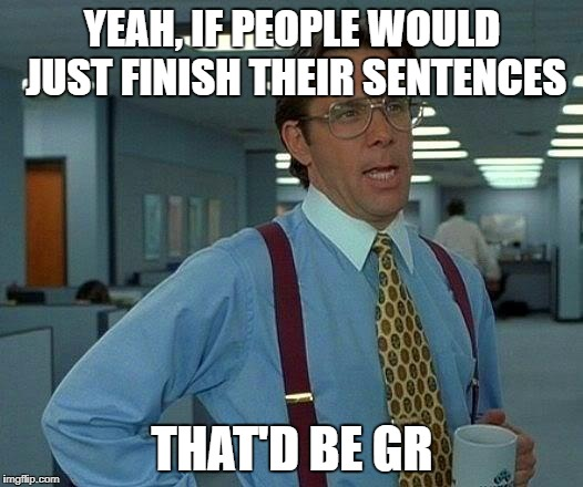 That Would Be Great Meme | YEAH, IF PEOPLE WOULD JUST FINISH THEIR SENTENCES THAT'D BE GR | image tagged in memes,that would be great | made w/ Imgflip meme maker