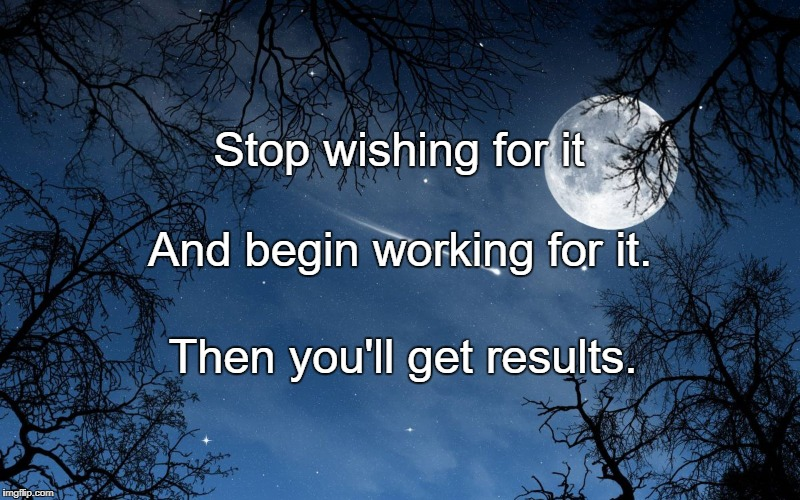 wishing | Stop wishing for it Then you'll get results. And begin working for it. | image tagged in wishing | made w/ Imgflip meme maker