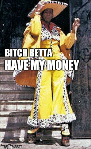sucka pimp | B**CH BETTA HAVE MY MONEY | image tagged in sucka pimp | made w/ Imgflip meme maker