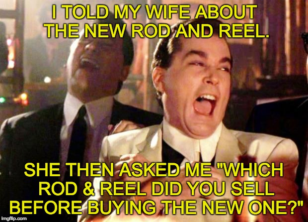 "Goodfellas Laugh | I TOLD MY WIFE ABOUT THE NEW ROD AND REEL. SHE THEN ASKED ME ""WHICH ROD & REEL DID YOU SELL BEFORE BUYING THE NEW ONE?"" 