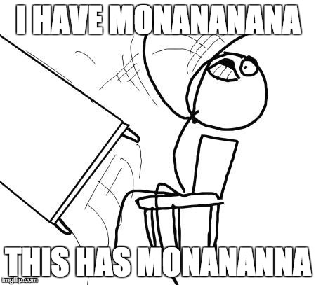 Table Flip Guy Meme | I HAVE MONANANANA THIS HAS MONANANNA | image tagged in memes,table flip guy | made w/ Imgflip meme maker