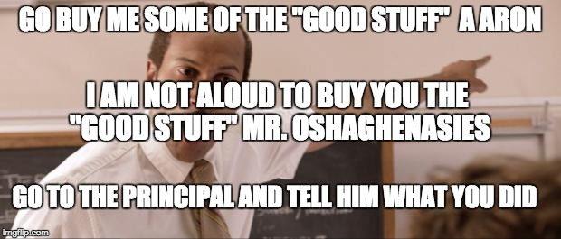 "Key and Peele Substitute |  GO BUY ME SOME OF THE ""GOOD STUFF""  A ARON; I AM NOT ALOUD TO BUY YOU THE ""GOOD STUFF"" MR. OSHAGHENASIES; GO TO THE PRINCIPAL AND TELL HIM WHAT YOU DID 