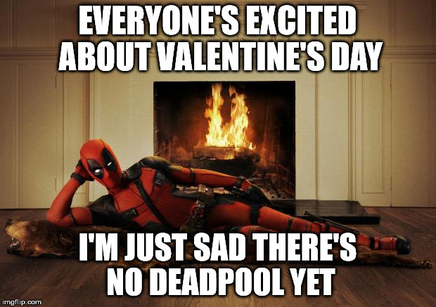 Gimmie Some Sugar, Baby | EVERYONE'S EXCITED ABOUT VALENTINE'S DAY I'M JUST SAD THERE'S NO DEADPOOL YET | image tagged in deadpool movie,deadpool,valentines day,true love | made w/ Imgflip meme maker