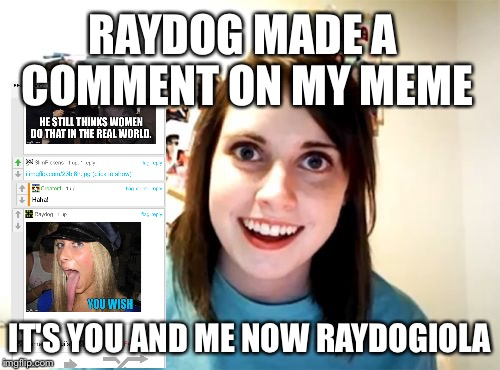 Overly Attached Girlfriend Meme | RAYDOG MADE A COMMENT ON MY MEME IT'S YOU AND ME NOW RAYDOGIOLA | image tagged in memes,overly attached girlfriend | made w/ Imgflip meme maker