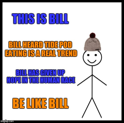 Be Like Bill |  THIS IS BILL; BILL HEARD TIDE POD EATING IS A REAL TREND; BILL HAS GIVEN UP HOPE IN THE HUMAN RACE; BE LIKE BILL | image tagged in memes,be like bill | made w/ Imgflip meme maker