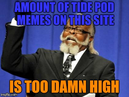 Too Damn High Meme | AMOUNT OF TIDE POD MEMES ON THIS SITE IS TOO DAMN HIGH | image tagged in memes,too damn high | made w/ Imgflip meme maker