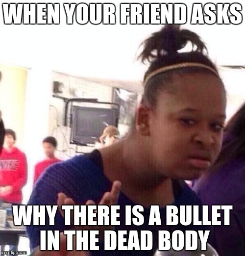 Black Girl Wat Meme | WHEN YOUR FRIEND ASKS WHY THERE IS A BULLET IN THE DEAD BODY | image tagged in memes,black girl wat | made w/ Imgflip meme maker
