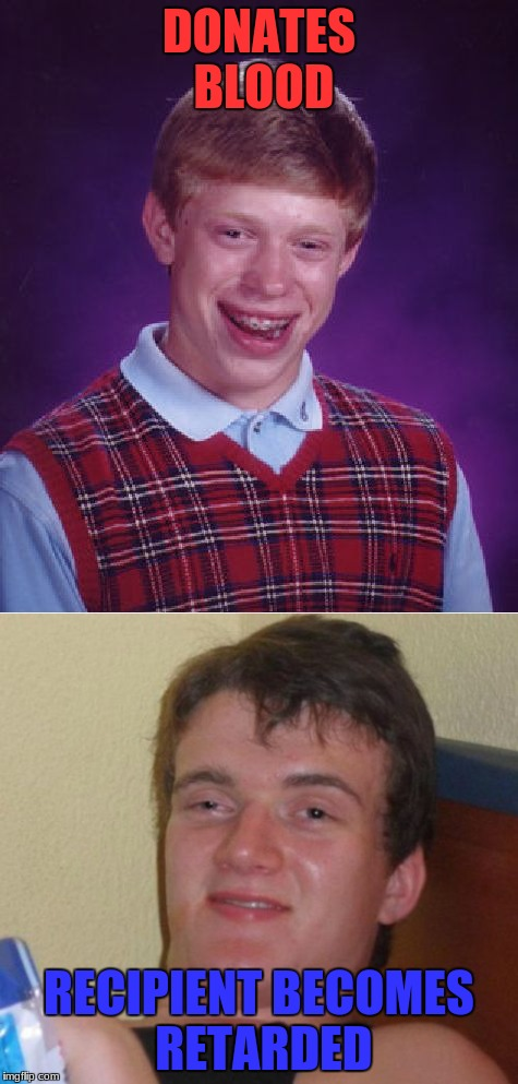 The reason 10 guy looks like he finally ran out of ibuprofen | DONATES BLOOD RECIPIENT BECOMES RETARDED | image tagged in bad luck brian,10 guy,bloody girl,hopefully,makes,front page | made w/ Imgflip meme maker