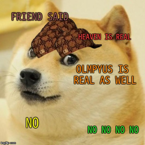 Doge Meme | FRIEND SAID HEAVEN IS REAL OLMPYUS IS REAL AS WELL NO NO NO NO NO | image tagged in memes,doge,scumbag | made w/ Imgflip meme maker