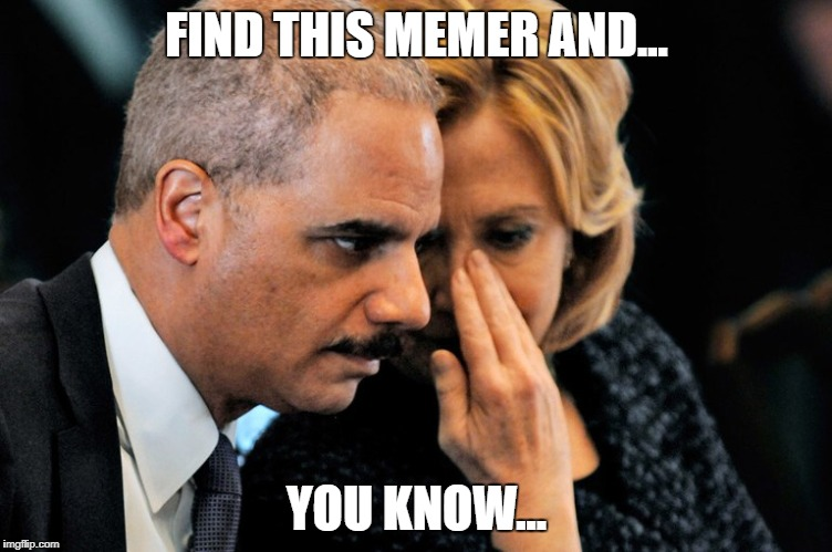 FIND THIS MEMER AND... YOU KNOW... | image tagged in hillary | made w/ Imgflip meme maker