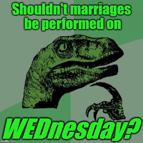 Just sayin' | Shouldn't marriages be performed on WEDnesday? | image tagged in memes,philosoraptor | made w/ Imgflip meme maker