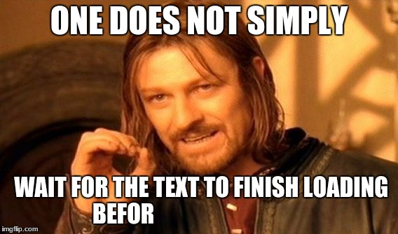 One Does Not Simply Meme | ONE DOES NOT SIMPLY WAIT FOR THE TEXT TO FINISH LOADING BEFOR | image tagged in memes,one does not simply | made w/ Imgflip meme maker