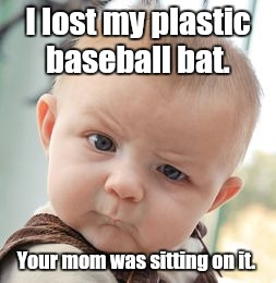 Skeptical Baby Meme | I lost my plastic baseball bat. Your mom was sitting on it. | image tagged in memes,skeptical baby | made w/ Imgflip meme maker