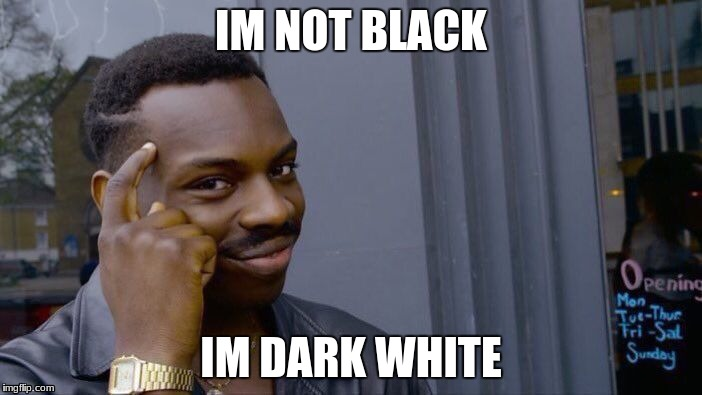 Roll Safe Think About It Meme | IM NOT BLACK IM DARK WHITE | image tagged in memes,roll safe think about it | made w/ Imgflip meme maker