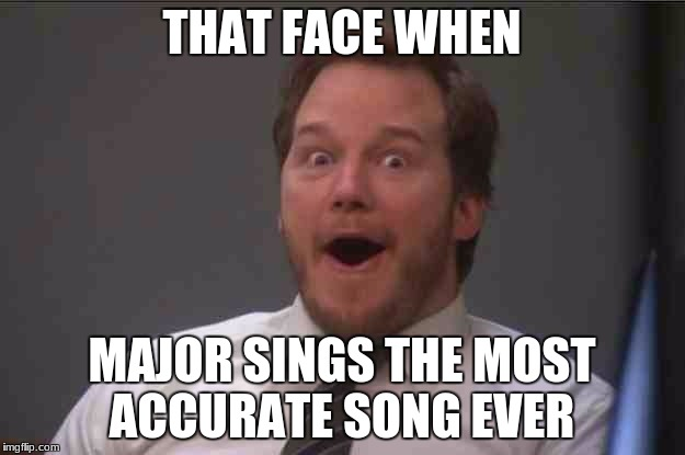 That face you make when you realize Star Wars 7 is ONE WEEK AWAY | THAT FACE WHEN MAJOR SINGS THE MOST ACCURATE SONG EVER | image tagged in that face you make when you realize star wars 7 is one week away | made w/ Imgflip meme maker