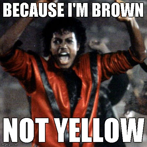 BECAUSE I'M BROWN NOT YELLOW | made w/ Imgflip meme maker