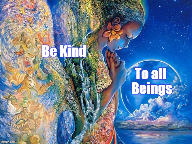 Be Kind To all Beings | image tagged in loving kindness to all beings | made w/ Imgflip meme maker