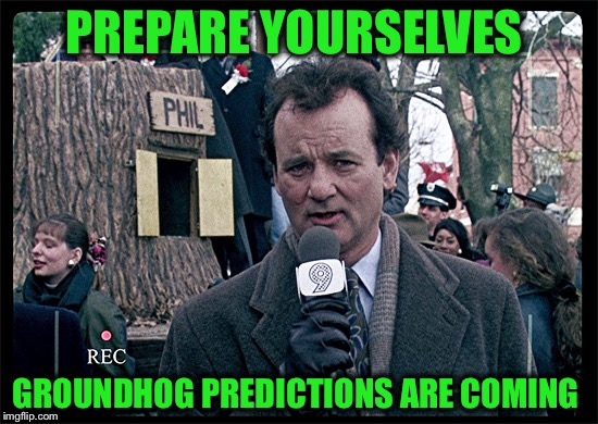 What's your prediction? | PREPARE YOURSELVES GROUNDHOG PREDICTIONS ARE COMING | image tagged in groundhog day | made w/ Imgflip meme maker