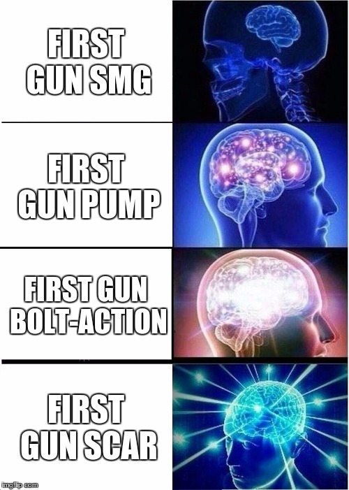 Expanding Brain Meme | FIRST GUN SMG FIRST GUN PUMP FIRST GUN BOLT-ACTION FIRST GUN SCAR | image tagged in memes,expanding brain | made w/ Imgflip meme maker
