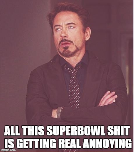 Face You Make Robert Downey Jr Meme | ALL THIS SUPERBOWL SHIT IS GETTING REAL ANNOYING | image tagged in memes,face you make robert downey jr | made w/ Imgflip meme maker