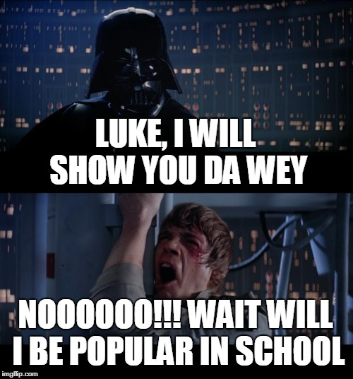 Star Wars No Meme | LUKE, I WILL SHOW YOU DA WEY NOOOOOO!!! WAIT WILL I BE POPULAR IN SCHOOL | image tagged in memes,star wars no | made w/ Imgflip meme maker