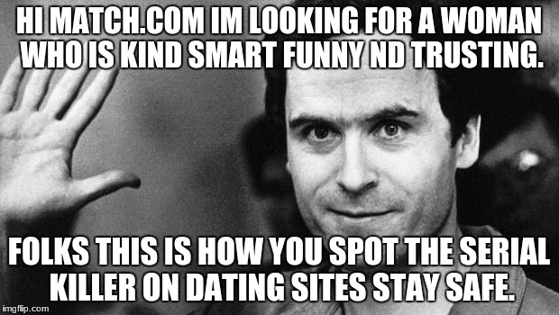 ted bundy greeting | HI MATCH.COM IM LOOKING FOR A WOMAN WHO IS KIND SMART FUNNY ND TRUSTING. FOLKS THIS IS HOW YOU SPOT THE SERIAL KILLER ON DATING SITES STAY S | image tagged in ted bundy greeting | made w/ Imgflip meme maker