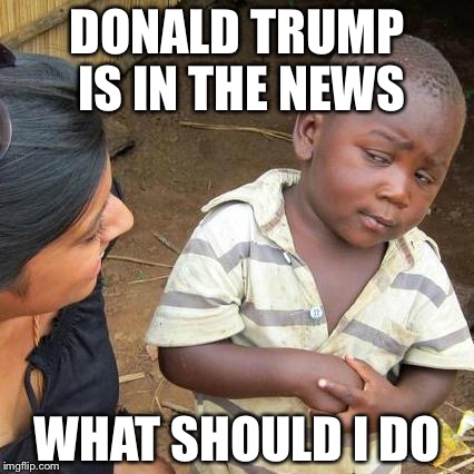 Third World Skeptical Kid Meme | DONALD TRUMP IS IN THE NEWS WHAT SHOULD I DO | image tagged in memes,third world skeptical kid | made w/ Imgflip meme maker