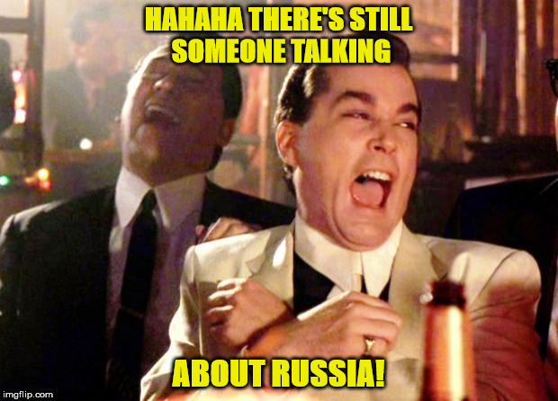 Goodfellas Laugh | HAHAHA THERE'S STILL SOMEONE TALKING ABOUT RUSSIA! | image tagged in goodfellas laugh | made w/ Imgflip meme maker