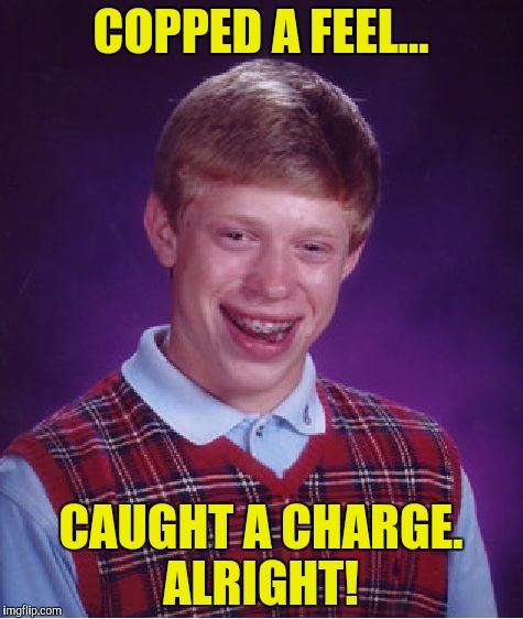 Bad Luck Brian Meme | COPPED A FEEL... CAUGHT A CHARGE. ALRIGHT! | image tagged in memes,bad luck brian | made w/ Imgflip meme maker