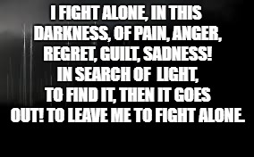 Alone  | I FIGHT ALONE, IN THIS DARKNESS, OF PAIN, ANGER, REGRET, GUILT, SADNESS! IN SEARCH OF  LIGHT, TO FIND IT, THEN IT GOES OUT! TO LEAVE ME TO F | image tagged in depression,alone | made w/ Imgflip meme maker